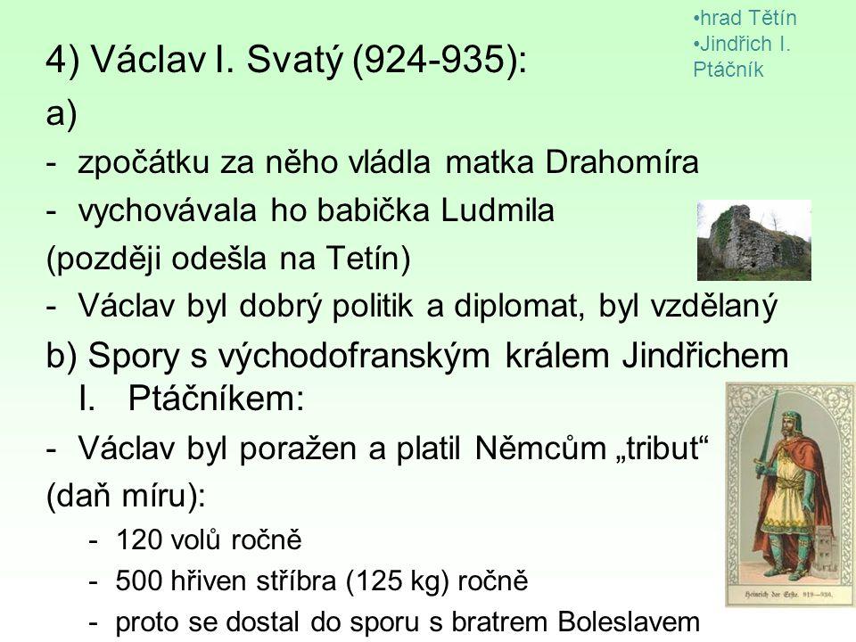 4) Václav I. Svatý (924-935): a) -zpočátku za něho vládla matka Drahomíra -vychovávala ho babička Ludmila (později odešla na Tetín) -Václav byl dobrý