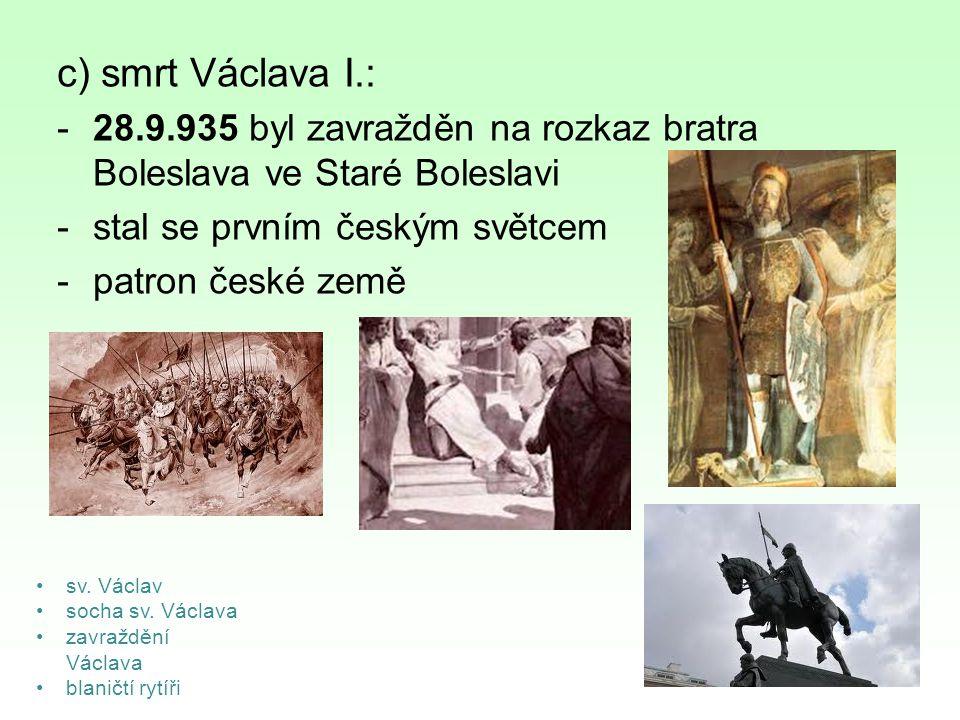 c) smrt Václava I.: -28.9.935 byl zavražděn na rozkaz bratra Boleslava ve Staré Boleslavi -stal se prvním českým světcem -patron české země sv. Václav