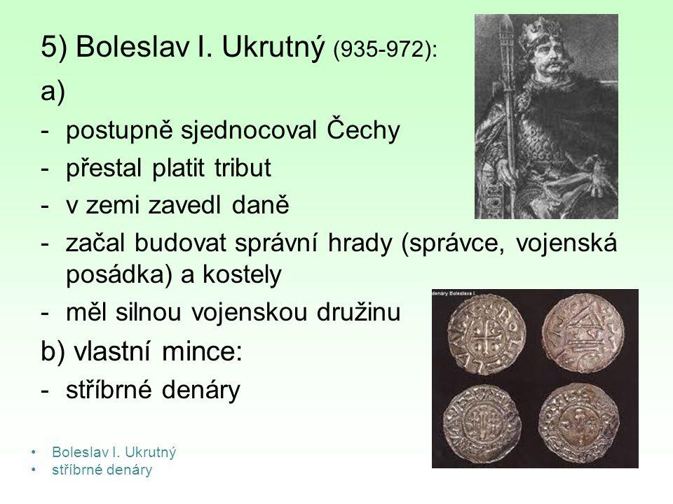 5) Boleslav I. Ukrutný (935-972): a) -postupně sjednocoval Čechy -přestal platit tribut -v zemi zavedl daně -začal budovat správní hrady (správce, voj