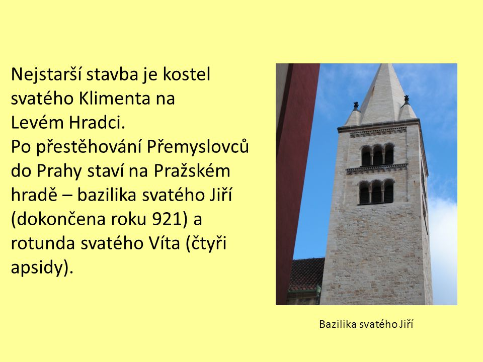Nejstarší stavba je kostel svatého Klimenta na Levém Hradci. Po přestěhování Přemyslovců do Prahy staví na Pražském hradě – bazilika svatého Jiří (dok