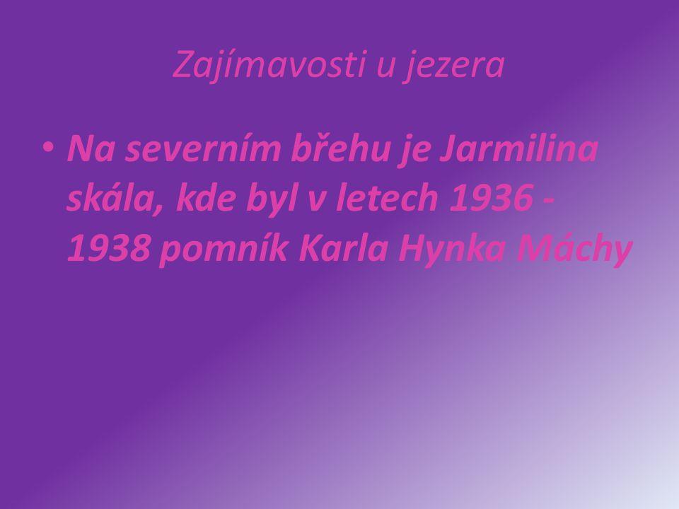 Zajímavosti u jezera Na severním břehu je Jarmilina skála, kde byl v letech 1936 - 1938 pomník Karla Hynka Máchy