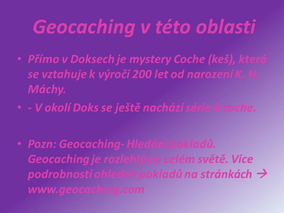 Geocaching v této oblasti Přímo v Doksech je mystery Coche (keš), která se vztahuje k výročí 200 let od narození K. H. Máchy. - V okolí Doks se ještě