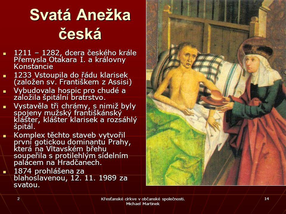 2 Křesťanské církve v občanské společnosti. Michael Martinek 14 Svatá Anežka česká 1211 – 1282, dcera českého krále Přemysla Otakara I. a královny Kon