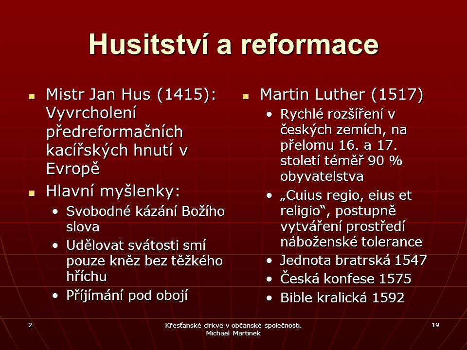 2 Křesťanské církve v občanské společnosti. Michael Martinek 19 Husitství a reformace Mistr Jan Hus (1415): Vyvrcholení předreformačních kacířských hn