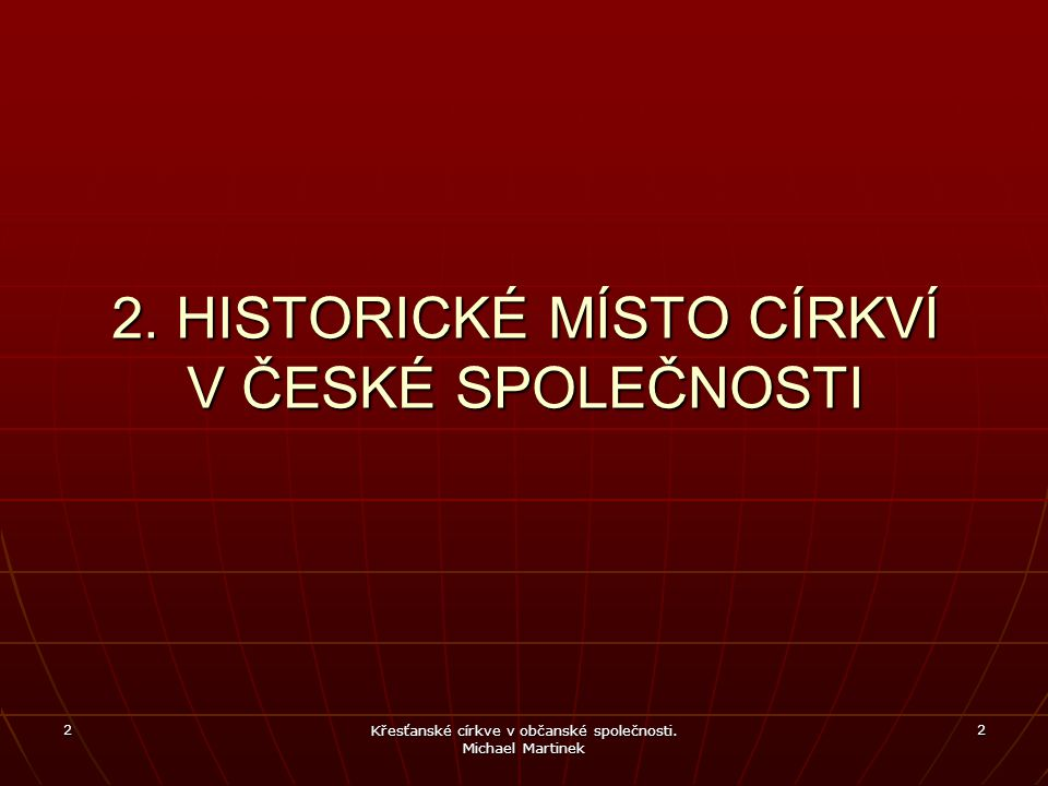 2 Křesťanské církve v občanské společnosti. Michael Martinek 2 2. HISTORICKÉ MÍSTO CÍRKVÍ V ČESKÉ SPOLEČNOSTI