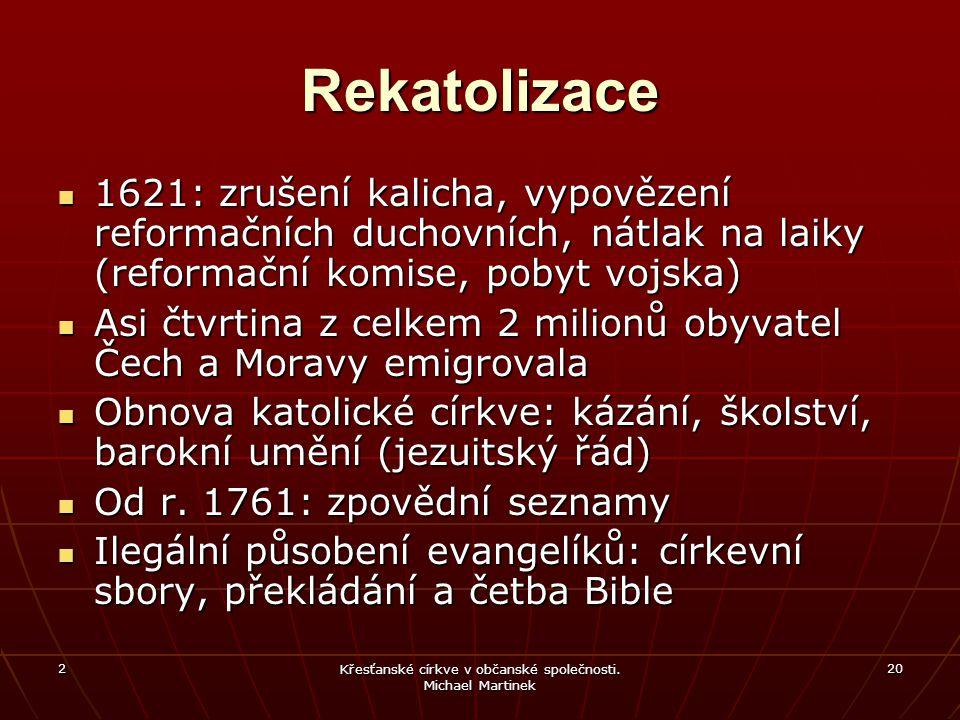 2 Křesťanské církve v občanské společnosti. Michael Martinek 20 Rekatolizace 1621: zrušení kalicha, vypovězení reformačních duchovních, nátlak na laik