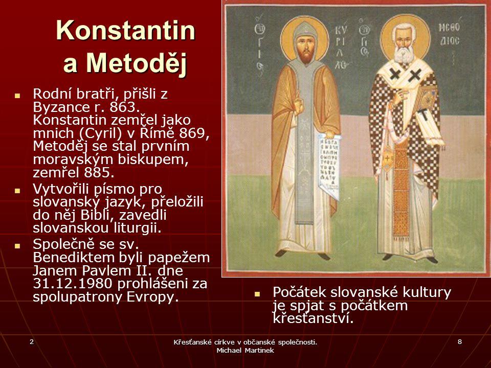 2 Křesťanské církve v občanské společnosti. Michael Martinek 8 Konstantin a Metoděj Rodní bratři, přišli z Byzance r. 863. Konstantin zemřel jako mnic