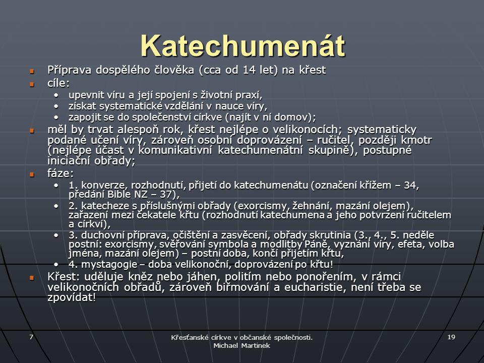 7 Křesťanské církve v občanské společnosti. Michael Martinek 19 Katechumenát Příprava dospělého člověka (cca od 14 let) na křest Příprava dospělého čl