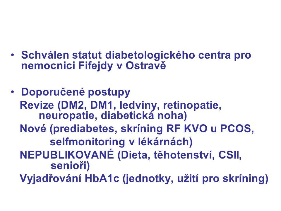 Schválen statut diabetologického centra pro nemocnici Fifejdy v Ostravě Doporučené postupy Revize (DM2, DM1, ledviny, retinopatie, neuropatie, diabetická noha) Nové (prediabetes, skríning RF KVO u PCOS, selfmonitoring v lékárnách) NEPUBLIKOVANÉ (Dieta, těhotenství, CSII, senioři) Vyjadřování HbA1c (jednotky, užití pro skríning)