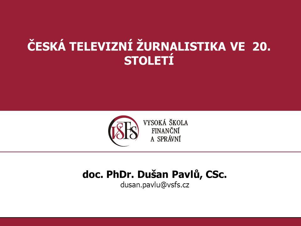 1.1. ČESKÁ TELEVIZNÍ ŽURNALISTIKA VE 20. STOLETÍ doc. PhDr. Dušan Pavlů, CSc. dusan.pavlu@vsfs.cz