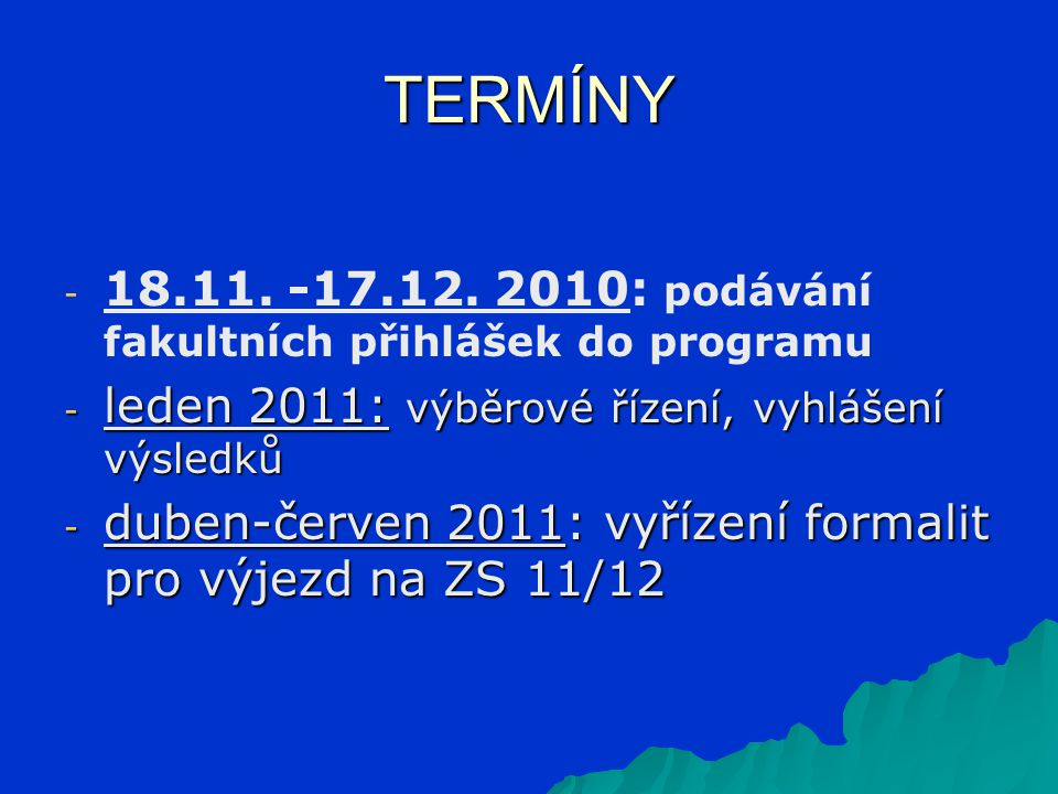 TERMÍNY - - 18.11. -17.12. 2010: podávání fakultních přihlášek do programu - leden 2011: výběrové řízení, vyhlášení výsledků - duben-červen 2011: vyří