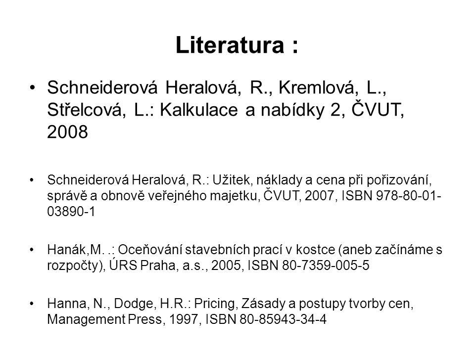 Literatura : Schneiderová Heralová, R., Kremlová, L., Střelcová, L.: Kalkulace a nabídky 2, ČVUT, 2008 Schneiderová Heralová, R.: Užitek, náklady a cena při pořizování, správě a obnově veřejného majetku, ČVUT, 2007, ISBN 978-80-01- 03890-1 Hanák,M..: Oceňování stavebních prací v kostce (aneb začínáme s rozpočty), ÚRS Praha, a.s., 2005, ISBN 80-7359-005-5 Hanna, N., Dodge, H.R.: Pricing, Zásady a postupy tvorby cen, Management Press, 1997, ISBN 80-85943-34-4
