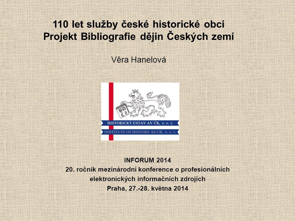 110 let služby české historické obci Projekt Bibliografie dějin Českých zemí Věra Hanelová INFORUM 2014 20.