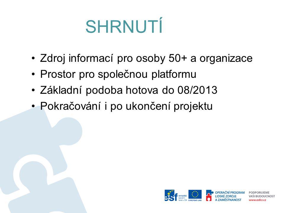 SHRNUTÍ Zdroj informací pro osoby 50+ a organizace Prostor pro společnou platformu Základní podoba hotova do 08/2013 Pokračování i po ukončení projektu