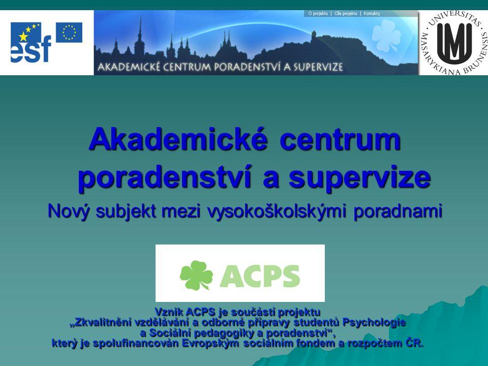 """Akademické centrum poradenství a supervize Nový subjekt mezi vysokoškolskými poradnami Vznik ACPS je součástí projektu """"Zkvalitnění vzdělávání a odbor"""