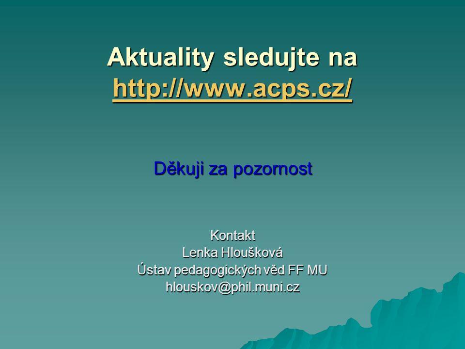 Aktuality sledujte na http://www.acps.cz/ http://www.acps.cz/ Děkuji za pozornost Kontakt Lenka Hloušková Ústav pedagogických věd FF MU hlouskov@phil.