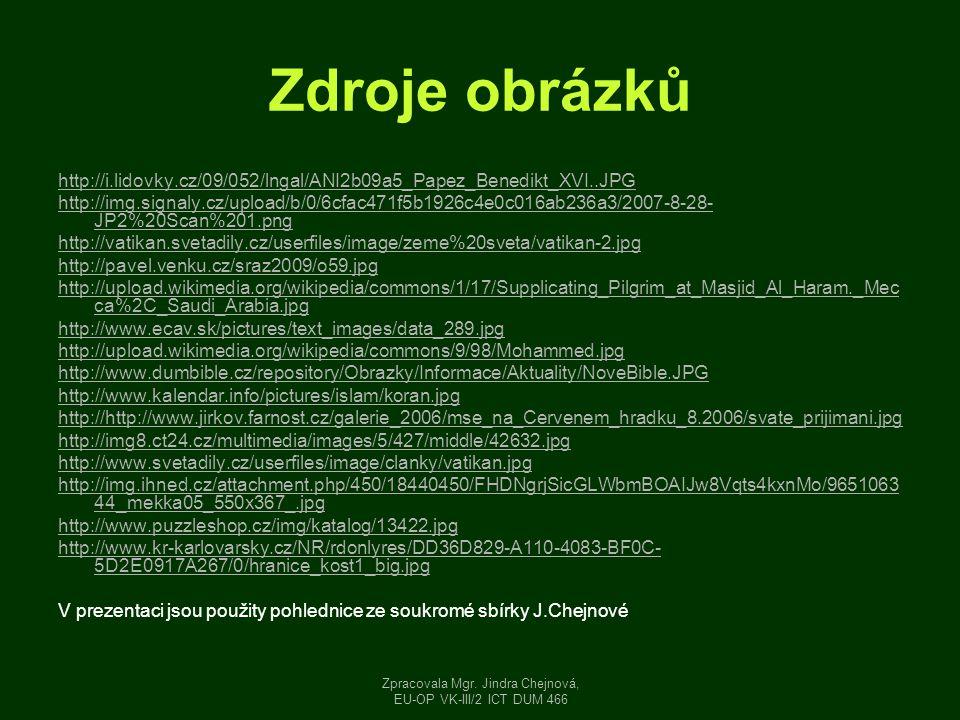 Zdroje obrázků http://i.lidovky.cz/09/052/lngal/ANI2b09a5_Papez_Benedikt_XVI..JPG http://img.signaly.cz/upload/b/0/6cfac471f5b1926c4e0c016ab236a3/2007-8-28- JP2%20Scan%201.png http://vatikan.svetadily.cz/userfiles/image/zeme%20sveta/vatikan-2.jpg http://pavel.venku.cz/sraz2009/o59.jpg http://upload.wikimedia.org/wikipedia/commons/1/17/Supplicating_Pilgrim_at_Masjid_Al_Haram._Mec ca%2C_Saudi_Arabia.jpg http://www.ecav.sk/pictures/text_images/data_289.jpg http://upload.wikimedia.org/wikipedia/commons/9/98/Mohammed.jpg http://www.dumbible.cz/repository/Obrazky/Informace/Aktuality/NoveBible.JPG http://www.kalendar.info/pictures/islam/koran.jpg http://http://www.jirkov.farnost.cz/galerie_2006/mse_na_Cervenem_hradku_8.2006/svate_prijimani.jpg http://img8.ct24.cz/multimedia/images/5/427/middle/42632.jpg http://www.svetadily.cz/userfiles/image/clanky/vatikan.jpg http://img.ihned.cz/attachment.php/450/18440450/FHDNgrjSicGLWbmBOAIJw8Vqts4kxnMo/9651063 44_mekka05_550x367_.jpg http://www.puzzleshop.cz/img/katalog/13422.jpg http://www.kr-karlovarsky.cz/NR/rdonlyres/DD36D829-A110-4083-BF0C- 5D2E0917A267/0/hranice_kost1_big.jpg V prezentaci jsou použity pohlednice ze soukromé sbírky J.Chejnové Zpracovala Mgr.