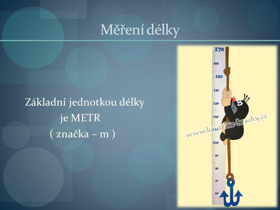 Měření délky Základní jednotkou délky je METR ( značka – m )