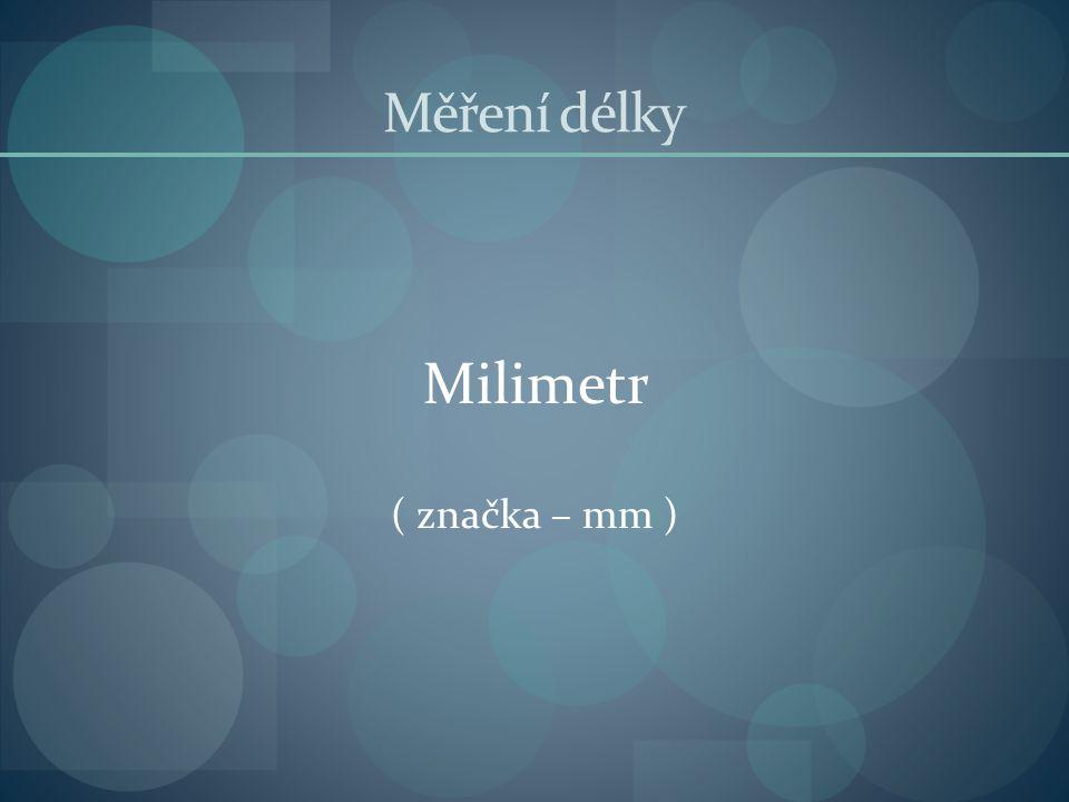 Měření délky Milimetr ( značka – mm )