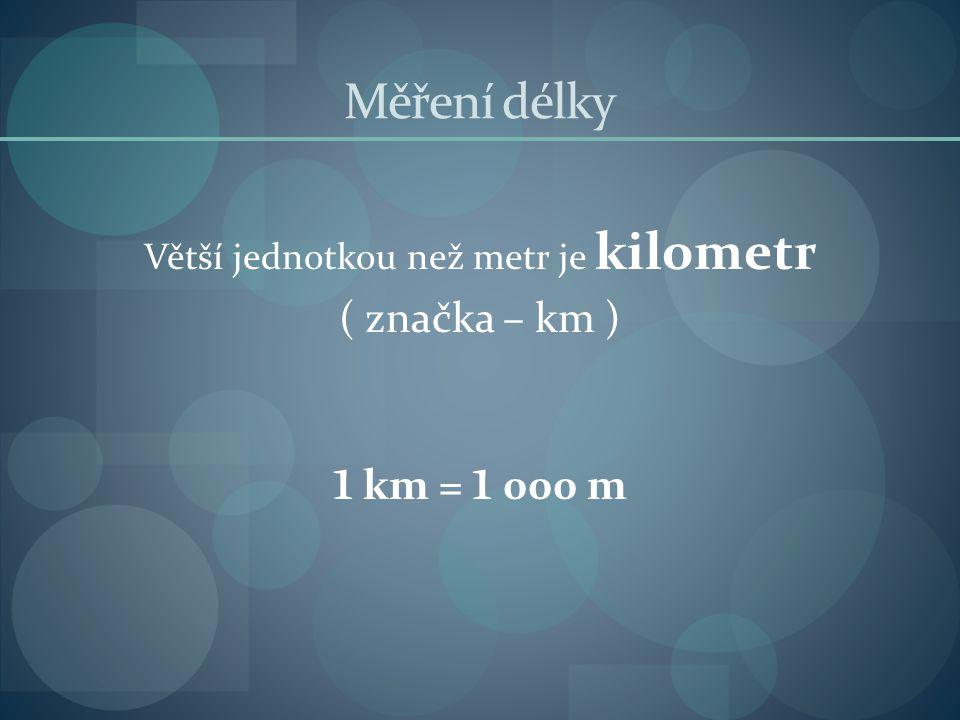 Měření délky Větší jednotkou než metr je kilometr ( značka – km ) 1 km = 1 000 m