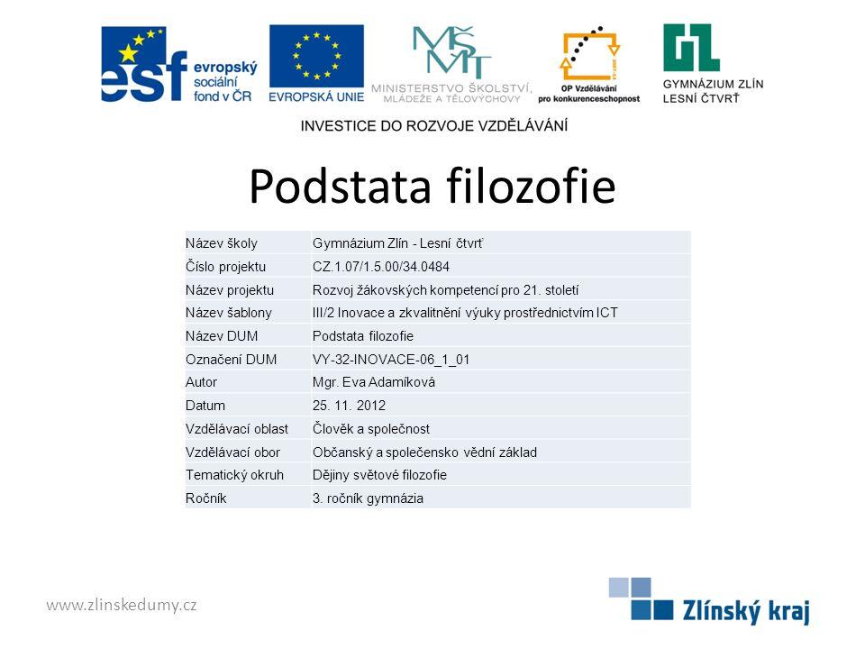 Podstata filozofie www.zlinskedumy.cz Název školyGymnázium Zlín - Lesní čtvrť Číslo projektuCZ.1.07/1.5.00/34.0484 Název projektuRozvoj žákovských kompetencí pro 21.