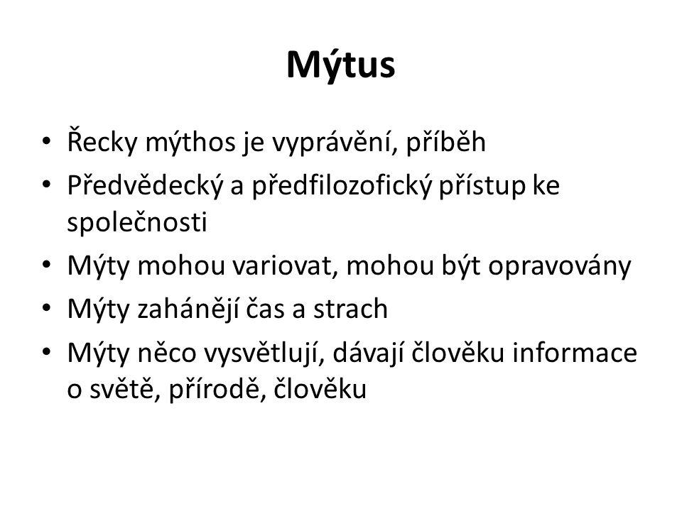 Mýtus Řecky mýthos je vyprávění, příběh Předvědecký a předfilozofický přístup ke společnosti Mýty mohou variovat, mohou být opravovány Mýty zahánějí čas a strach Mýty něco vysvětlují, dávají člověku informace o světě, přírodě, člověku