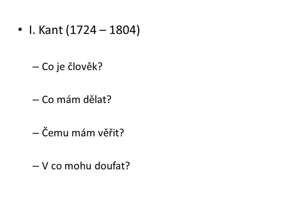 I. Kant (1724 – 1804) – Co je člověk – Co mám dělat – Čemu mám věřit – V co mohu doufat