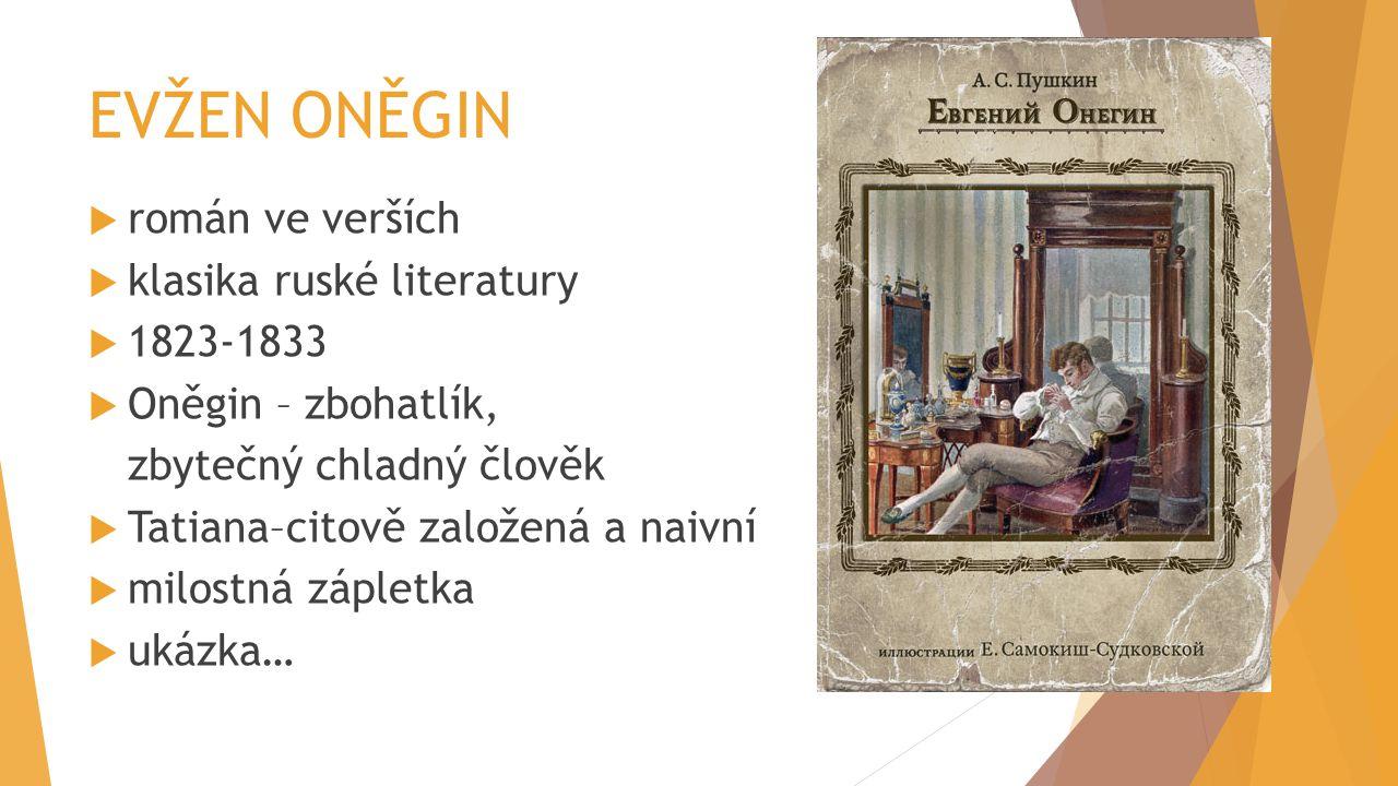 EVŽEN ONĚGIN  román ve verších  klasika ruské literatury  1823-1833  Oněgin – zbohatlík, zbytečný chladný člověk  Tatiana–citově založená a naivn