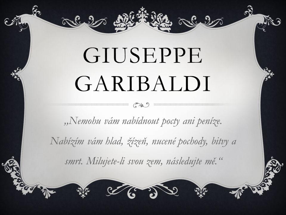 GIUSEPPE GARIBALDI,,Nemohu vám nabídnout pocty ani peníze. Nabízím vám hlad, žízeň, nucené pochody, bitvy a smrt. Milujete-li svou zem, následujte mě.
