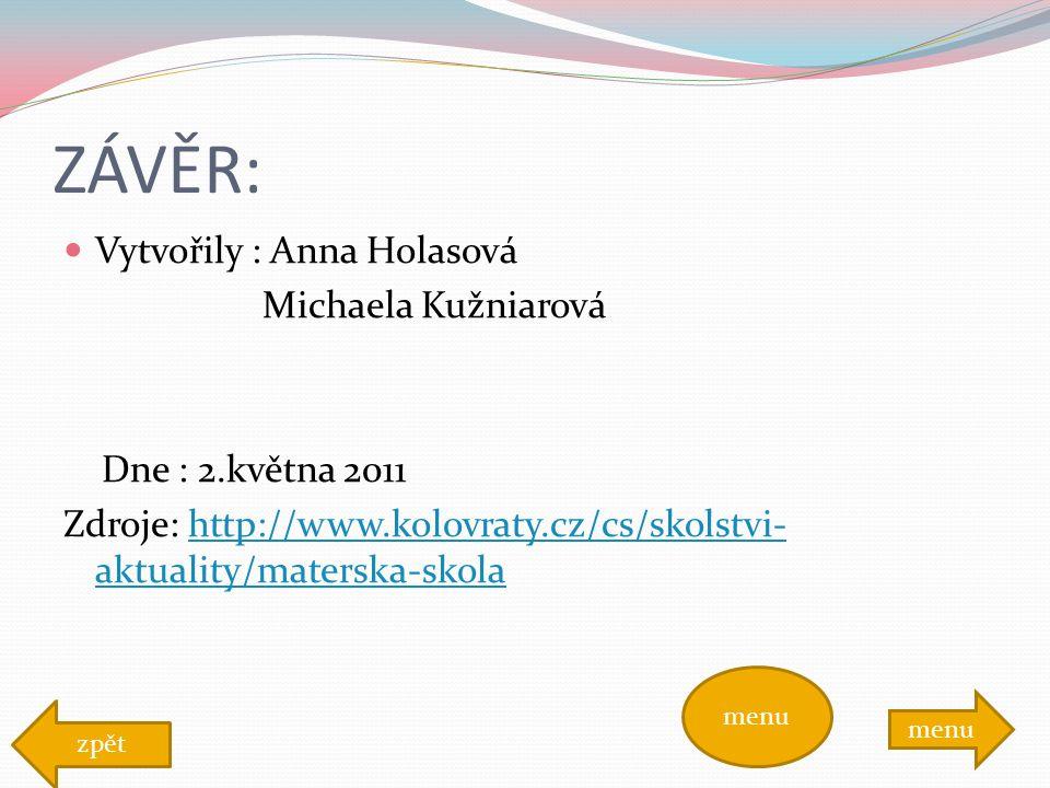 ZÁVĚR: Vytvořily : Anna Holasová Michaela Kužniarová Dne : 2.května 2011 Zdroje: http://www.kolovraty.cz/cs/skolstvi- aktuality/materska-skolahttp://www.kolovraty.cz/cs/skolstvi- aktuality/materska-skola menu zpět menu