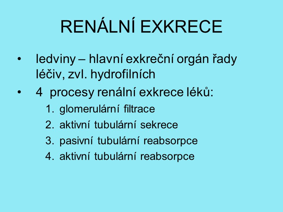 RENÁLNÍ EXKRECE ledviny – hlavní exkreční orgán řady léčiv, zvl. hydrofilních 4 procesy renální exkrece léků: 1.glomerulární filtrace 2.aktivní tubulá