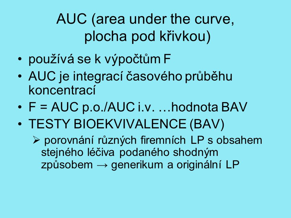 AUC (area under the curve, plocha pod křivkou) používá se k výpočtům F AUC je integrací časového průběhu koncentrací F = AUC p.o./AUC i.v. …hodnota BA