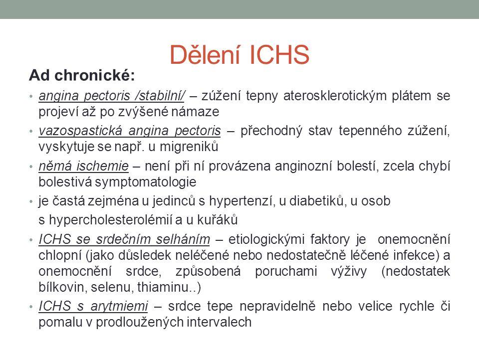 Dělení ICHS Ad chronické: angina pectoris /stabilní/ – zúžení tepny aterosklerotickým plátem se projeví až po zvýšené námaze vazospastická angina pect