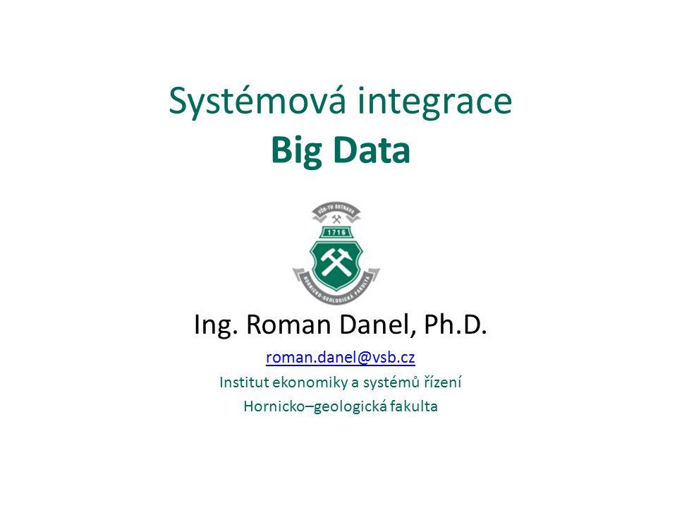 Systémová integrace Big Data Ing. Roman Danel, Ph.D. roman.danel@vsb.cz Institut ekonomiky a systémů řízení Hornicko–geologická fakulta