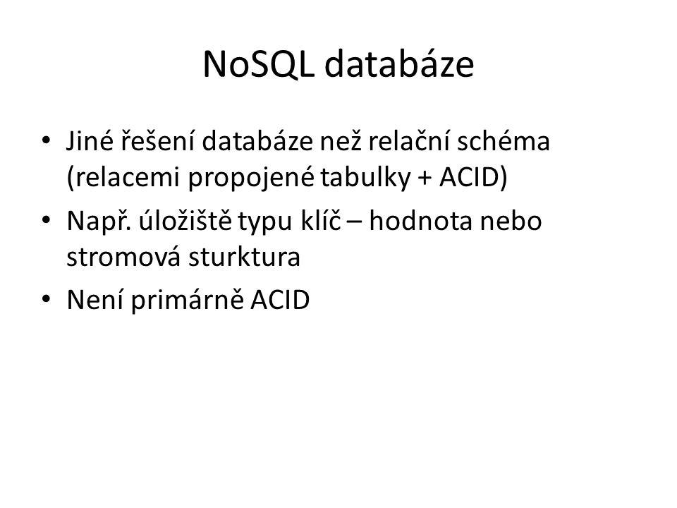NoSQL databáze Jiné řešení databáze než relační schéma (relacemi propojené tabulky + ACID) Např. úložiště typu klíč – hodnota nebo stromová sturktura