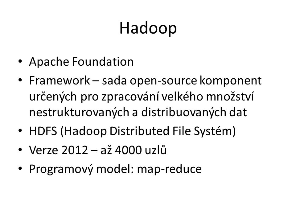 Hadoop Apache Foundation Framework – sada open-source komponent určených pro zpracování velkého množství nestrukturovaných a distribuovaných dat HDFS