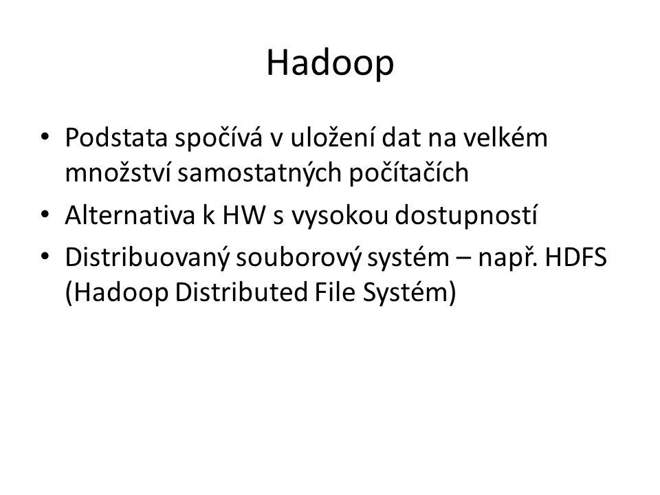 Hadoop Podstata spočívá v uložení dat na velkém množství samostatných počítačích Alternativa k HW s vysokou dostupností Distribuovaný souborový systém