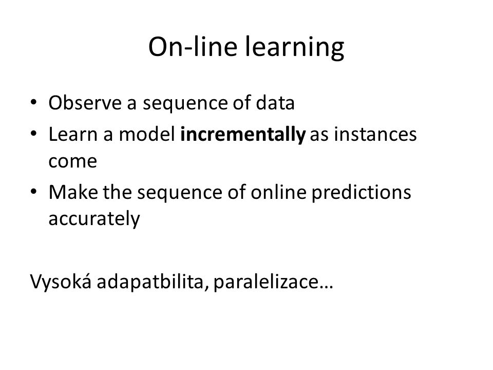 On-line learning Observe a sequence of data Learn a model incrementally as instances come Make the sequence of online predictions accurately Vysoká ad