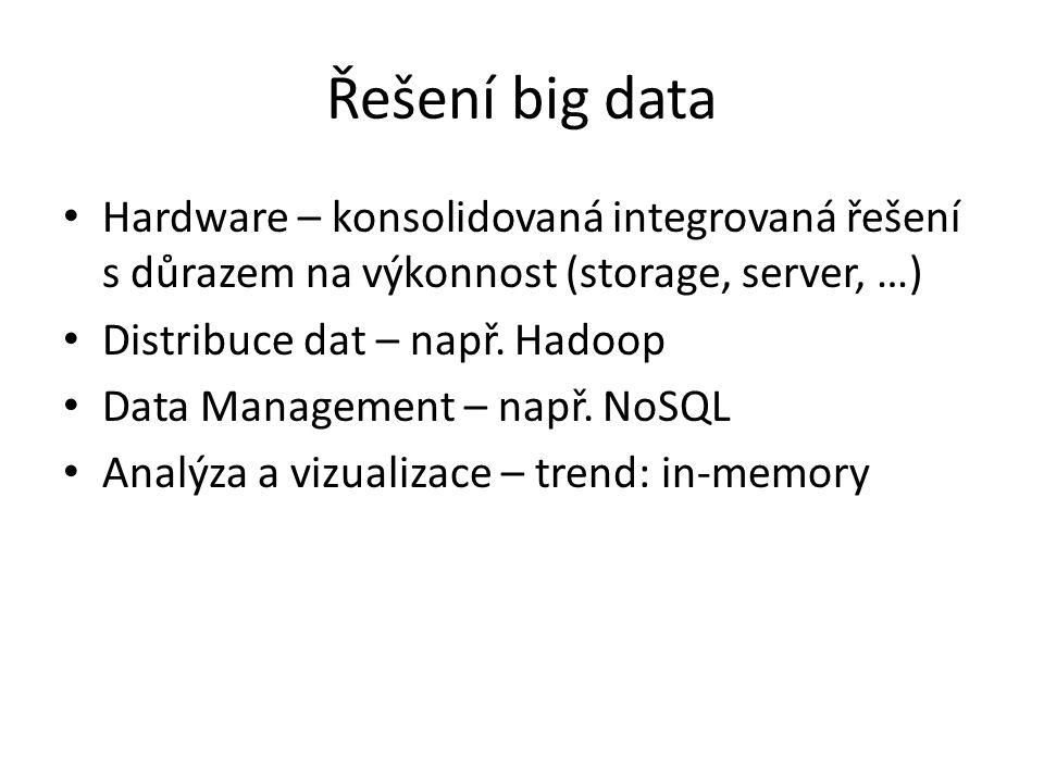 Řešení big data Hardware – konsolidovaná integrovaná řešení s důrazem na výkonnost (storage, server, …) Distribuce dat – např. Hadoop Data Management
