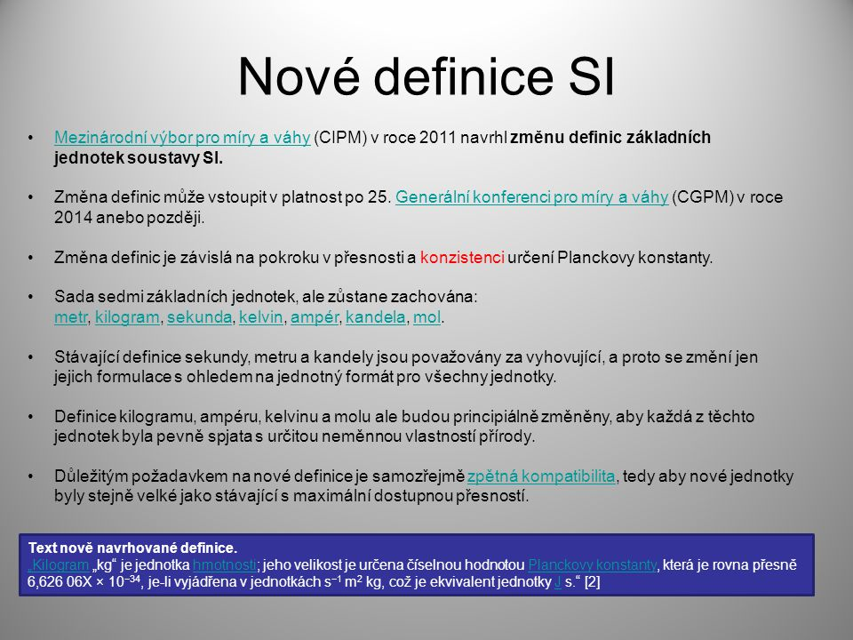 Nové definice SI Mezinárodní výbor pro míry a váhy (CIPM) v roce 2011 navrhl změnu definic základních jednotek soustavy SI.Mezinárodní výbor pro míry a váhy Změna definic může vstoupit v platnost po 25.
