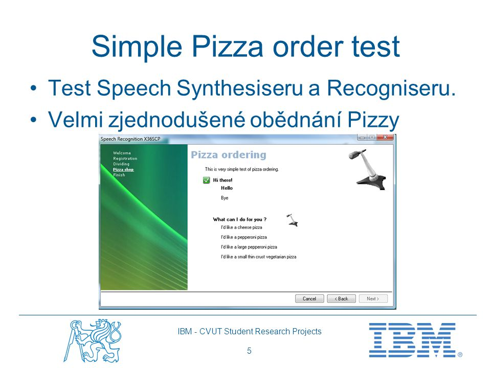 IBM - CVUT Student Research Projects 5 Simple Pizza order test Test Speech Synthesiseru a Recogniseru. Velmi zjednodušené obědnání Pizzy