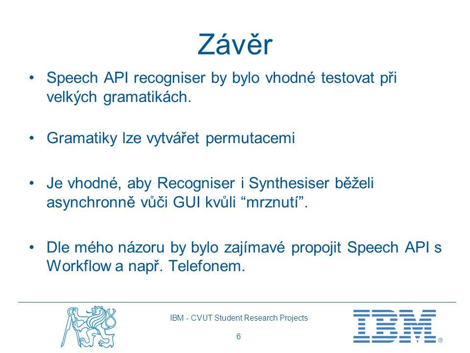 IBM - CVUT Student Research Projects 6 Závěr Speech API recogniser by bylo vhodné testovat při velkých gramatikách. Gramatiky lze vytvářet permutacemi