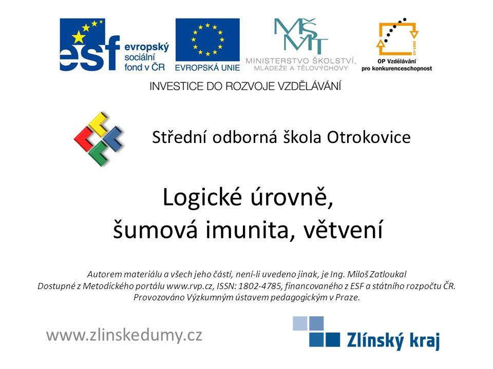 Logické úrovně, šumová imunita, větvení Střední odborná škola Otrokovice www.zlinskedumy.cz Autorem materiálu a všech jeho částí, není-li uvedeno jinak, je Ing.
