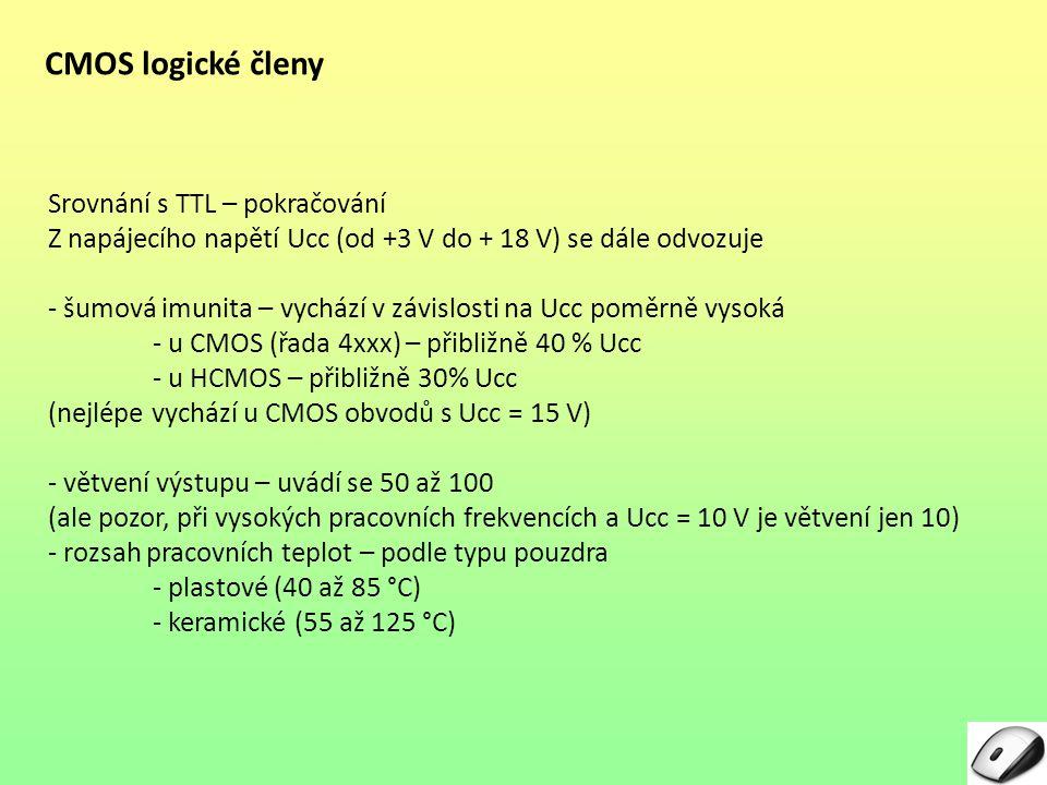 CMOS logické členy Srovnání s TTL – pokračování Z napájecího napětí Ucc (od +3 V do + 18 V) se dále odvozuje - šumová imunita – vychází v závislosti na Ucc poměrně vysoká - u CMOS (řada 4xxx) – přibližně 40 % Ucc - u HCMOS – přibližně 30% Ucc (nejlépe vychází u CMOS obvodů s Ucc = 15 V) - větvení výstupu – uvádí se 50 až 100 (ale pozor, při vysokých pracovních frekvencích a Ucc = 10 V je větvení jen 10) - rozsah pracovních teplot – podle typu pouzdra - plastové (40 až 85 °C) - keramické (55 až 125 °C)