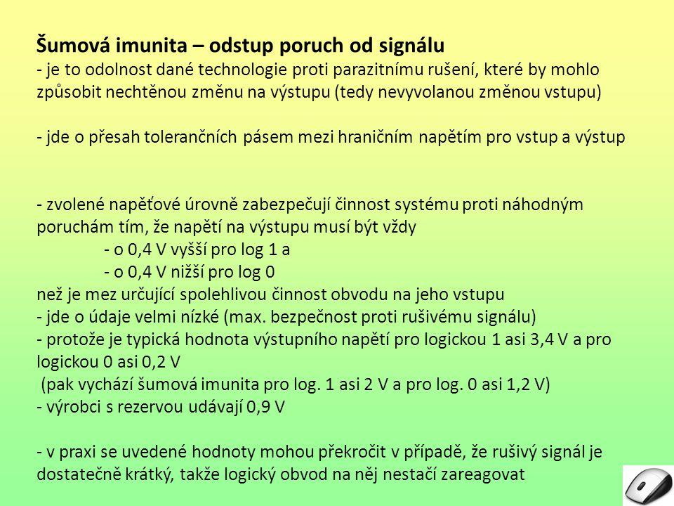 Šumová imunita – výpočet pro TTL v tabulce LogickáVzorecVýpočetVýsledek Teoretická 1U OH – U IH 2,4 V – 2,0 V0,4 V 0U IL – U OL 0,8 V – 0,4 V0,4 V V praxi dosahovaná 1U OH – U IH 3,4 V – 1,2 V2,2 V 0U IL – U OL 1,4 V – 0,2 V1,2 V