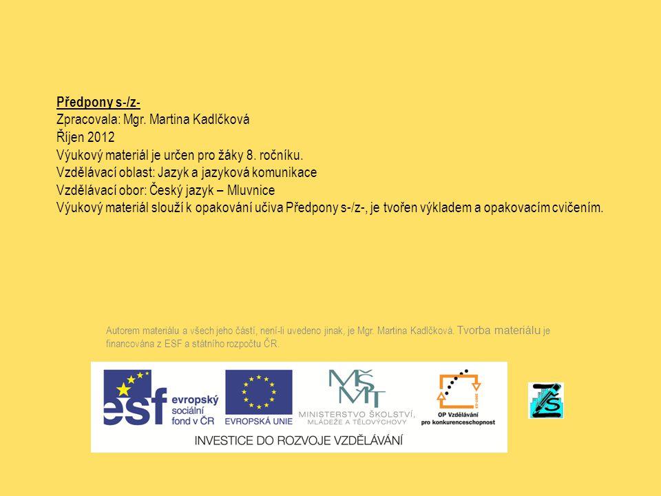 Předpony s-/z- Zpracovala: Mgr. Martina Kadlčková Říjen 2012 Výukový materiál je určen pro žáky 8. ročníku. Vzdělávací oblast: Jazyk a jazyková komuni