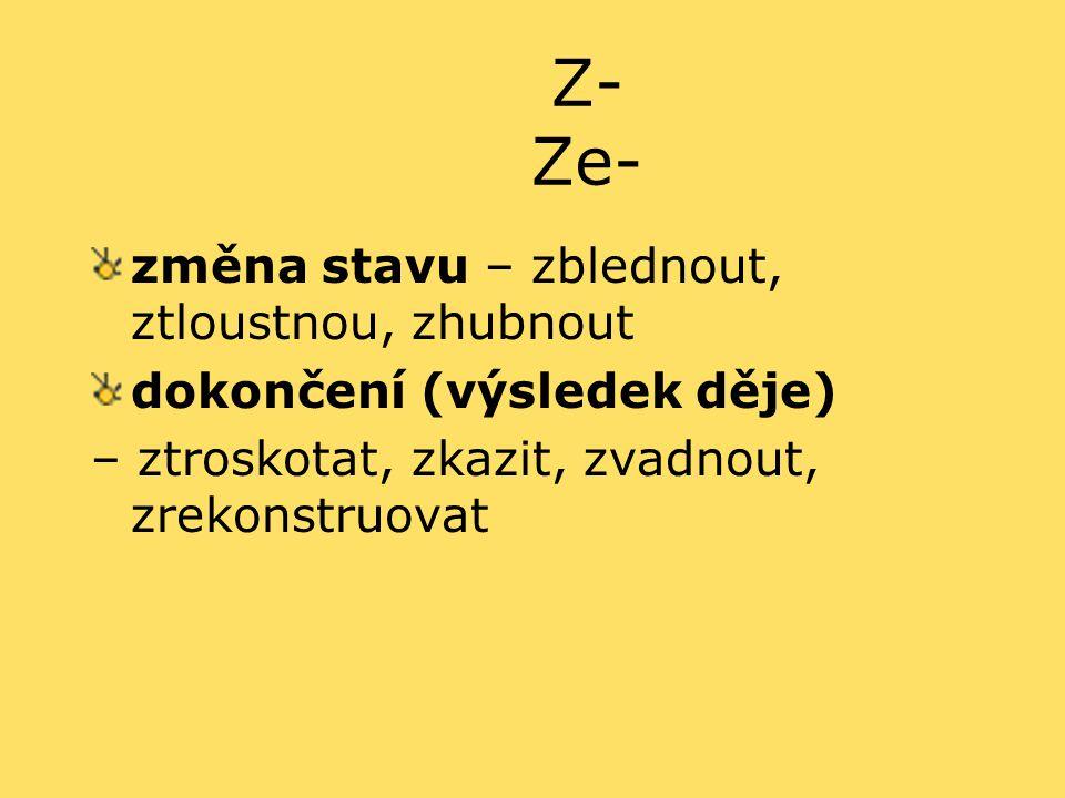 Z- Ze- změna stavu – zblednout, ztloustnou, zhubnout dokončení (výsledek děje) – ztroskotat, zkazit, zvadnout, zrekonstruovat