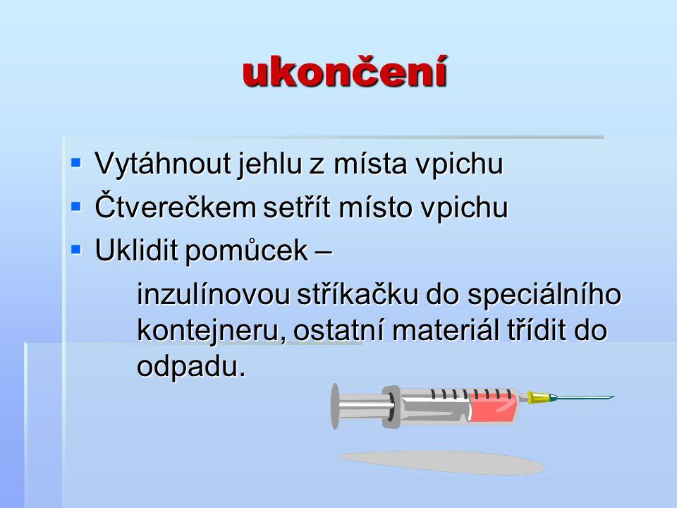 ukončení  Vytáhnout jehlu z místa vpichu  Čtverečkem setřít místo vpichu  Uklidit pomůcek – inzulínovou stříkačku do speciálního kontejneru, ostatní materiál třídit do odpadu.