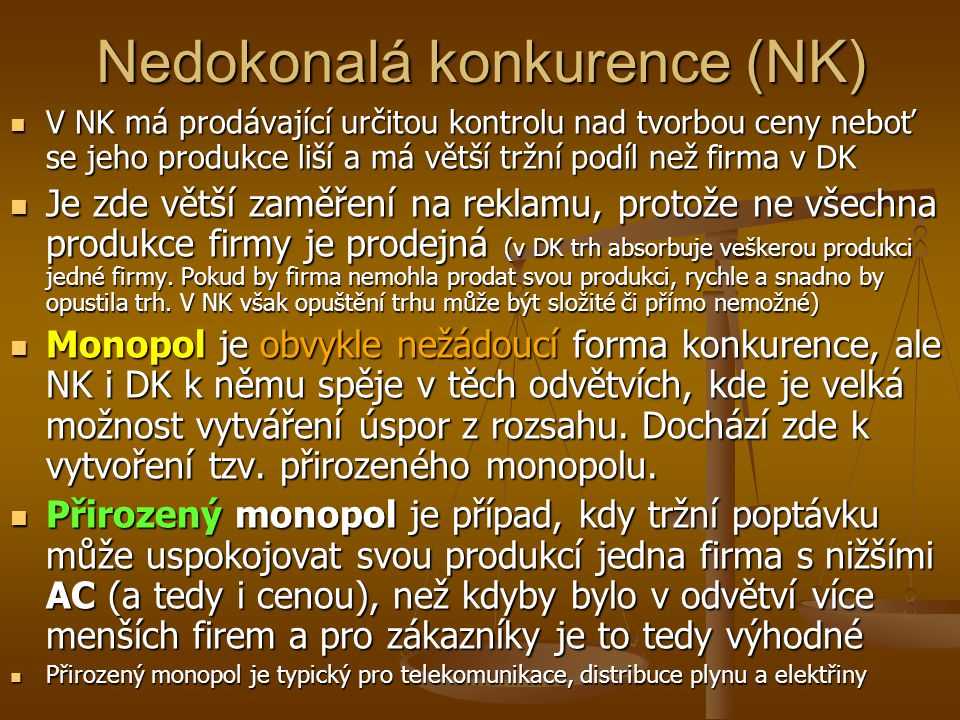Nedokonalá konkurence (NK) V NK má prodávající určitou kontrolu nad tvorbou ceny neboť se jeho produkce liší a má větší tržní podíl než firma v DK V N