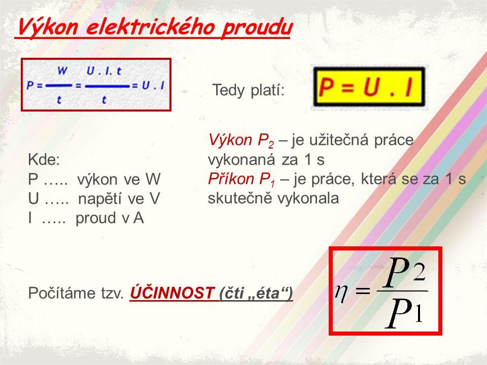 Výkon elektrického proudu Tedy platí: Kde: P ….. výkon ve W U ….. napětí ve V I ….. proud v A Výkon P 2 – je užitečná práce vykonaná za 1 s Příkon P 1